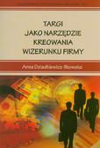 Dziadkiewicz - Ilkowska Anna - Targi jako narzędzie kreowania wizerunku firmy