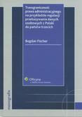 Fischer Bogdan - Transgraniczność prawa administracyjnego na przykładzie regulacji przekazywania danych osobowych z Polski do państw trzecich