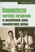 Penc Józef - Humanistyczne wartości zarządzania w poszukiwaniu sensu menedżerskich działań