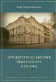 Fermus-Bobowiec Anna - Towarzystwo Kredytowe miasta Lublina 1885-1915