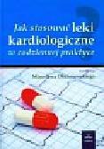 Jak stosować leki kardiologiczne w codziennej praktyce