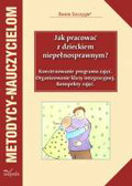 Szczygieł Beata - Jak pracować z dzieckiem niepełnosprawnym. Konstruowanie programu zajęć. Organizowanie klasy integracyjnej. Konspekty zajęć