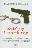 Kowalczyk Małgorzata H. - Zabójcy i mordercy. Czynniki ryzyka i możliwości oddziaływań resocjlizacyjnych