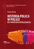 Misiuk Andrzej - Historia policji w Polsce. Od X wieku do współczesności