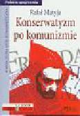 Matyja Rafał - Konserwatyzm po komunizmie