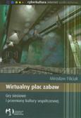 Filiciak Mirosław - Wirtualny plac zabaw. Gry sieciowe i przemiany kultury współczesnej