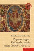 Sucheni-Grabowska Anna - Zygmunt August. Król polski i wielki książę litewski 1520 - 1562