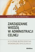 Raczkowski Konrad - Zarządzanie wiedzą w administracji celnej. W systemie bezpieczeństwa ekonomiczno - społecznego