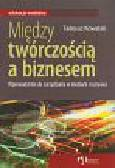 Kowalski Tadeusz - Między twórczością a biznesem. Wprowadzenie do zarządzania w mediach i rozrywce