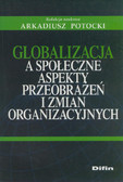 red. Potocki Arkadiusz - Globalizacja a społeczne aspekty przeobrażeń i zmian organizacyjnych
