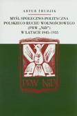 Trudzik Artur - Myśl społeczno polityczna polskiego ruchu wolnościowego w latach 1945-1955
