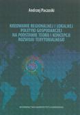 Paczoski Andrzej - Kreowanie regionalnej i lokalnej polityki gospodarczej na podstawie teorii i koncepcji rozwoju terytorialnego
