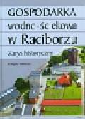 Wawoczny Grzegorz - Gospodarka wodno ściekowa w Raciborzu. Zarys historyczny