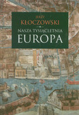 Kłoczkowski Jerzy - Nasza tysiącletnia Europa