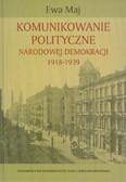Maj Ewa - Komunikowanie polityczne Narodowej Demokracji 1918-1939