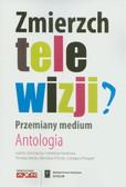 red. Bielak Tomasz, red. Filiciak Mirosław, red. Ptaszek Grzegorz  - Zmierzch telewizji? Przemiany medium. Antologia