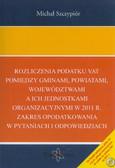 Szczypiór Michał - Rozliczenia podatku VAT pomiędzy gminami, powiatami, województwami a ich jednostkami organizacyjnymi w 2011 r. Zakres opodatkowania w pytaniach i odpowiedziach