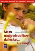 Misiak Agnieszka, Kossakowska-Petrycka Karolina - Mam nadpobudliwe dziecko i co dalej