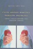 Baruk Agnieszka I. - Etyczny kontekst marketingu produktów spożywczych. Nabywcy finalni o poziomie etyki oferentów żywności