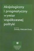 red. Walczak-Duraj Danuta - Aksjologiczny i pragmatyczny wymiar współczesnej polityki