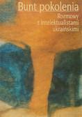 Berdychowska Bogumiła, Hnatiuk Ola - Bunt pokolenia. Rozmowy z intelektualistami ukraińskimi