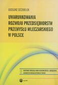 Szczubełek Grzegorz - Uwarunkowania rozwoju przedsiębiorstw przemysłu mleczarskiego w Polsce