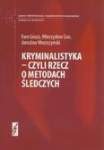 Gruza Ewa, Goc Mieczysław, Moszczyński Jarosław - Kryminalistyka czyli rzecz o metodach śledczyc