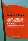 Halczak Bohdan - Polska Zjednoczona Partia Robotnicza w powiecie. Funkcjonowanie powiatowych instancji PZPR na przykładzie Zielonej Góry (1949-1989)
