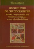 Rarot Halina - Od nihilizmu do chrześcijaństwa. Historia i współczesność idei filozoficzno - religijnego przezwyciężenia nihilizmu