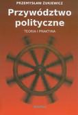 Żukiewicz Przemysław - Przywództwo polityczne. Teoria i praktyka