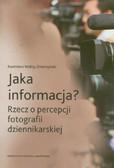 Wolny-Zmorzyński Kazimierz - Jaka informacja? Rzecz o percepcji fotografii dziennikarskiej