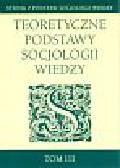 Teoretyczne podstawy socjologii wiedzy Tom 3