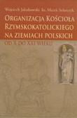 Jakubowski Wojciech, ks. Stolarczyk Marek - Organizacja kościoła rzymskokatolickiego na ziemiach polskich od X do XXI wieku