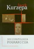 Kurzępa Jacek - Socjopatologia pogranicza. Zmiany w życiu społeczności zachodniego pogranicza