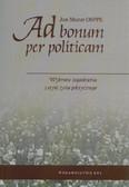 Mazur Jan - Ad bonum per politicam. Wybrane zagadnienia z etyki życia politycznego
