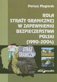 Magierek Dariusz - Rola Straży Granicznej w zapewnieniu bezpieczeństwa Polski (1990–2004)