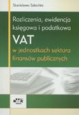 Szlachta Stanisława - Rozliczenia ewidencja księgowa i podatkowa VAT w jednostkach sektora finansów publicznych