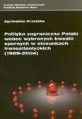 Orzelska Agnieszka - Polityka zagraniczna Polski wobec wybranych kwestii spornych w stosunkach transatlantyckich (1989-2004)