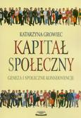Growiec Katarzyna - Kapitał społeczny. Geneza i społeczne konsekwencje