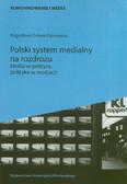 Dobek-Ostrowska Bogusława - Polski system medialny na rozdrożu. Media w polityce, polityka w mediach
