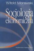 Morawski Witold - Socjologia ekonomiczna. Problemy. Teoria. Empiria