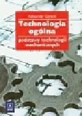 Górecki Aleksander - Technologia ogólna Podstawy technologii mechanicznych