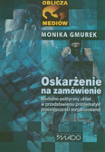 Gmurek Monika - Oskarżenie na zamówienie. Medialno-polityczny układ w przedstawianiu problematyki przestępczości zorganizowanej