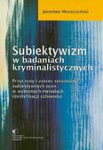 Moszczyński Jarosław - Subiektywizm w badaniach kryminalistycznych. Przyczyny i zakres stosowania subiektywnych ocen w wybranych metodach identyfikacji człowieka