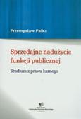 Palka Przemysław - Sprzedajne nadużycie funkcji publicznej. Studium z prawa karnego