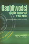 red. Golinowski Janusz, red. Pierzchalski Filip - Osobliwości polskiej demokracji w XXI wieku. Uwarunkowania kulturowo-medialne