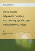 Heller Janusz - Ekonomiczna aktywność państwa w rozwoju gospodarczym województw w Polsce