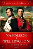 Roberts Andrew - Napoleon i Wellington. Długi pojedynek