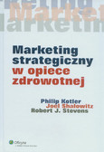 Kotler Philip, Shalowitz Joel, Stevens Robert J. - Marketing strategiczny w opiece zdrowotnej