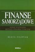 Filipiak Beata  - Finanse samorządowe. Nowe wyzwania. Bieżące i perspektywiczne